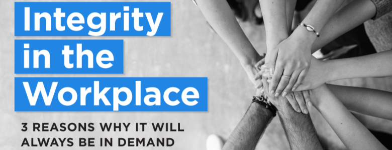 integrity in the workplace 3 reasons why it will always be in demand